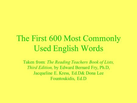 The First 600 Most Commonly Used English Words Taken from: The Reading Teachers Book of Lists, Third Edition, by Edward Bernard Fry, Ph.D, Jacqueline E.