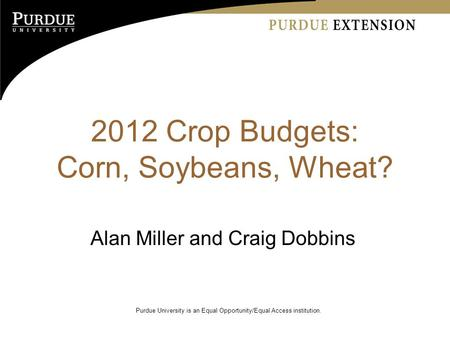 2012 Crop Budgets: Corn, Soybeans, Wheat? Alan Miller and Craig Dobbins Purdue University is an Equal Opportunity/Equal Access institution.
