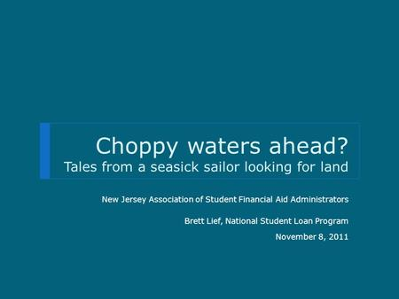 Choppy waters ahead? Tales from a seasick sailor looking for land New Jersey Association of Student Financial Aid Administrators Brett Lief, National Student.