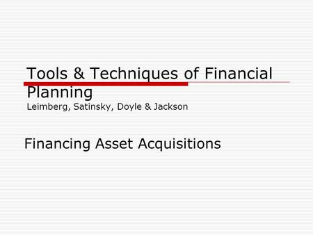 Tools & Techniques of Financial Planning Leimberg, Satinsky, Doyle & Jackson Financing Asset Acquisitions.