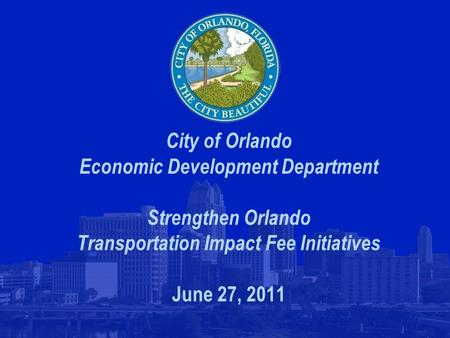 City of Orlando Economic Development Department Strengthen Orlando Transportation Impact Fee Initiatives June 27, 2011.