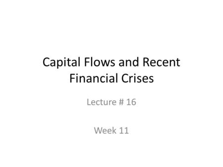 Capital Flows and Recent Financial Crises Lecture # 16 Week 11.