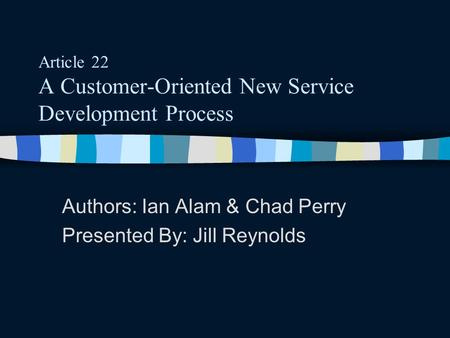 Article 22 A Customer-Oriented New Service Development Process Authors: Ian Alam & Chad Perry Presented By: Jill Reynolds.