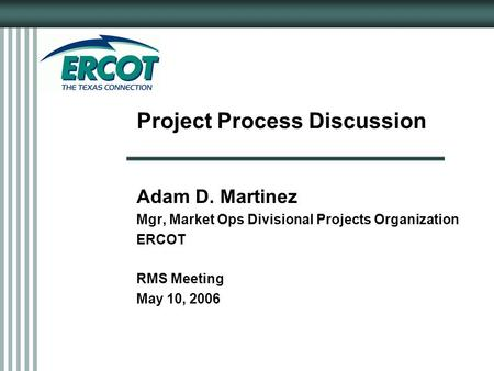 Project Process Discussion Adam D. Martinez Mgr, Market Ops Divisional Projects Organization ERCOT RMS Meeting May 10, 2006.