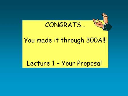 CONGRATS… You made it through 300A!!! Lecture 1 – Your Proposal.