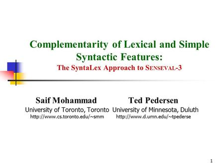 1 Complementarity of Lexical and Simple Syntactic Features: The SyntaLex Approach to S ENSEVAL -3 Saif Mohammad Ted Pedersen University of Toronto, Toronto.
