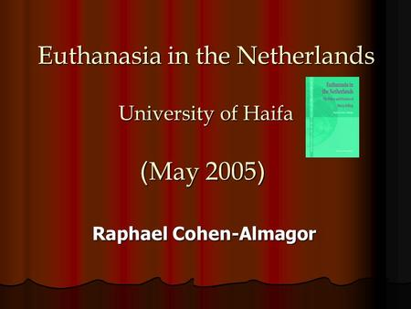 Euthanasia in the Netherlands University of Haifa (May 2005) Raphael Cohen-Almagor.