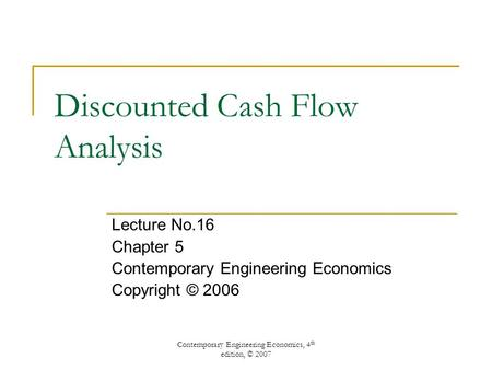 Contemporary Engineering Economics, 4 th edition, © 2007 Discounted Cash Flow Analysis Lecture No.16 Chapter 5 Contemporary Engineering Economics Copyright.