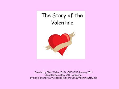 Created by Ellen Weber, Ed.S., CCC-SLP, January 2011 Adapted from story of St. Valentine, available at