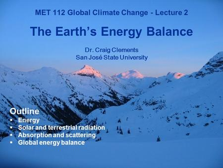 1 MET 112 Global Climate Change MET 112 Global Climate Change - Lecture 2 The Earth's Energy Balance Dr. Craig Clements San José State University Outline.