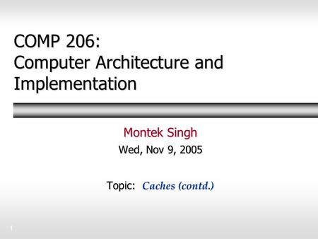 1 COMP 206: Computer Architecture and Implementation Montek Singh Wed, Nov 9, 2005 Topic: Caches (contd.)