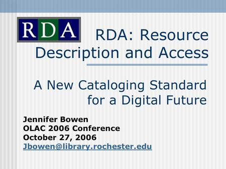 RDA: Resource Description and Access A New Cataloging Standard for a Digital Future Jennifer Bowen OLAC 2006 Conference October 27, 2006