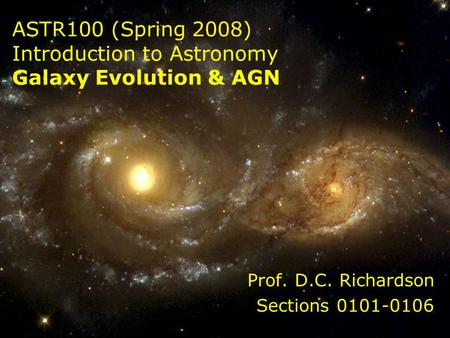 ASTR100 (Spring 2008) Introduction to Astronomy Galaxy Evolution & AGN Prof. D.C. Richardson Sections 0101-0106.
