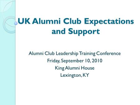 UK Alumni Club Expectations and Support Alumni Club Leadership Training Conference Friday, September 10, 2010 King Alumni House Lexington, KY.