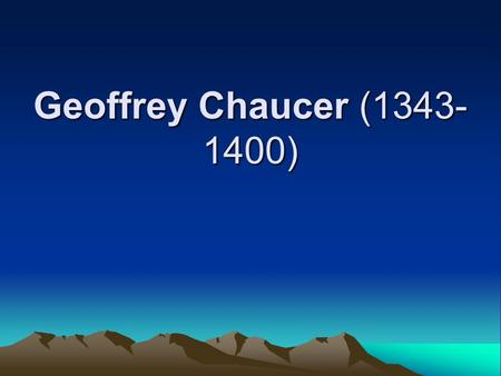 Geoffrey Chaucer (1343- 1400). I.Brief Introduction 1.His Life father of English poetry Wine merchant's family, rub elbows with people from different.