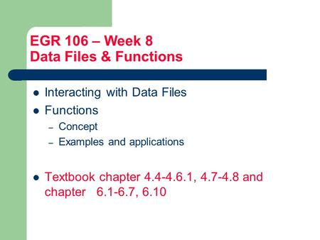 EGR 106 – Week 8 Data Files & Functions Interacting with Data Files Functions – Concept – Examples and applications Textbook chapter 4.4-4.6.1, 4.7-4.8.