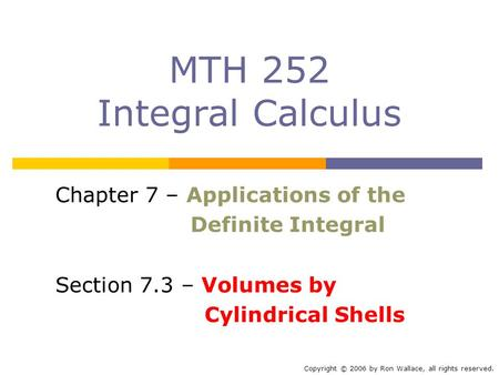 MTH 252 Integral Calculus Chapter 7 – Applications of the Definite Integral Section 7.3 – Volumes by Cylindrical Shells Copyright © 2006 by Ron Wallace,