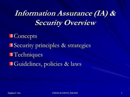 Stephen S. Yau CSE465 & CSE591, Fall 2006 1 Information Assurance (IA) & Security Overview Concepts Security principles & strategies Techniques Guidelines,