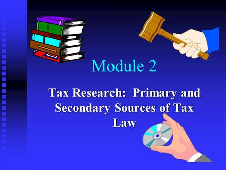 Module 2 Tax Research: Primary and Secondary Sources of Tax Law.