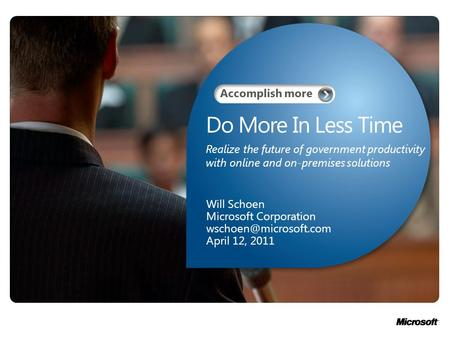 Do More In Less Time Will Schoen Microsoft Corporation April 12, 2011 Realize the future of government productivity with online and.