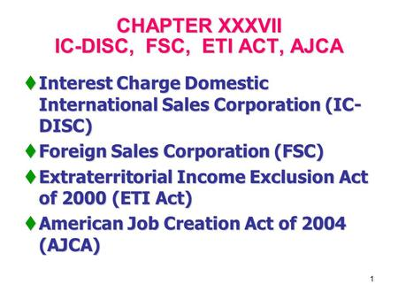 1 CHAPTER XXXVII IC-DISC, FSC, ETI ACT, AJCA  Interest Charge Domestic International Sales Corporation (IC- DISC)  Foreign Sales Corporation (FSC) 