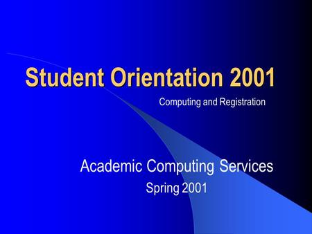Student Orientation 2001 Academic Computing Services Spring 2001 Computing and Registration.