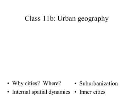 Why cities? Where? Internal spatial dynamics Class 11b: Urban geography Suburbanization Inner cities.