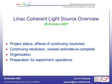 John N. Galayda LCLS Facility Advisory 29 October 2007 Linac Coherent Light Source Overview 29 October 2007  Project.