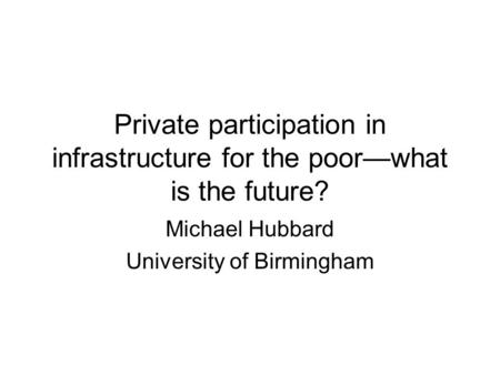 Private participation in infrastructure for the poor—what is the future? Michael Hubbard University of Birmingham.