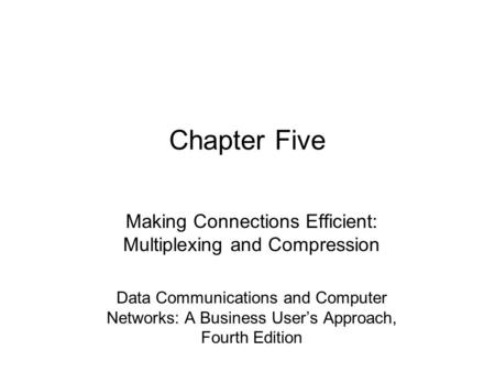 Chapter Five Making Connections Efficient: Multiplexing and Compression Data <strong>Communications</strong> and Computer Networks: A <strong>Business</strong> User's Approach, Fourth Edition.
