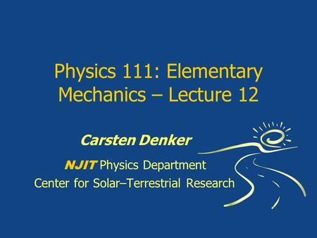 Physics 111: Elementary Mechanics – Lecture 12 Carsten Denker NJIT Physics Department Center for Solar–Terrestrial Research.