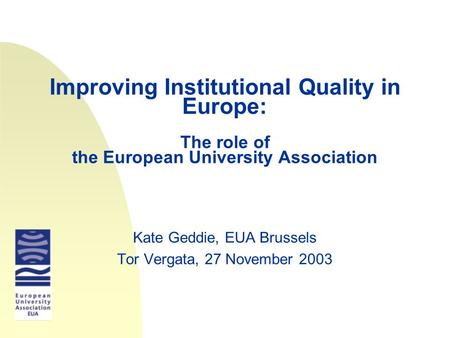 Improving Institutional Quality in Europe: The role of the European University Association Kate Geddie, EUA Brussels Tor Vergata, 27 November 2003.
