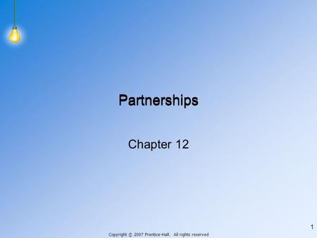 Copyright © 2007 Prentice-Hall. All rights reserved 1 Partnerships Chapter 12.