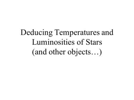 Deducing Temperatures and Luminosities of Stars (and other objects…)