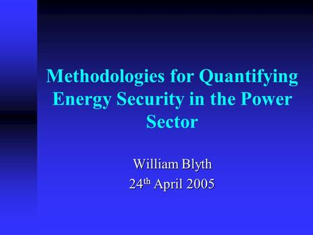 Methodologies for Quantifying Energy Security in the Power Sector William Blyth 24 th April 2005.