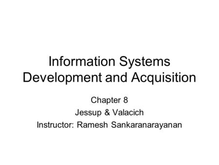 Information Systems Development and Acquisition Chapter 8 Jessup & Valacich Instructor: Ramesh Sankaranarayanan.