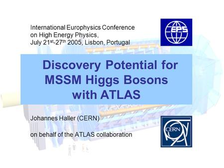 Discovery Potential for MSSM Higgs Bosons with ATLAS Johannes Haller (CERN) on behalf of the ATLAS collaboration International Europhysics Conference on.