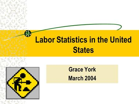 Labor Statistics in the United States Grace York March 2004.