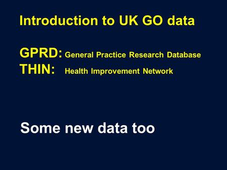 Introduction to UK GO data GPRD: General Practice Research Database THIN: Health Improvement Network Some new data too.