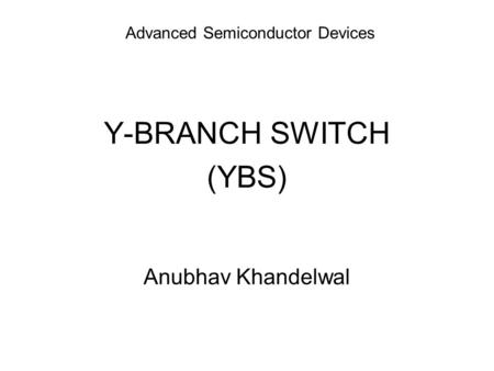 Advanced Semiconductor Devices Y-BRANCH SWITCH (YBS) Anubhav Khandelwal.