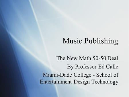 Music Publishing The New Math 50-50 Deal By Professor Ed Calle Miami-Dade College - School of Entertainment Design Technology The New Math 50-50 Deal By.