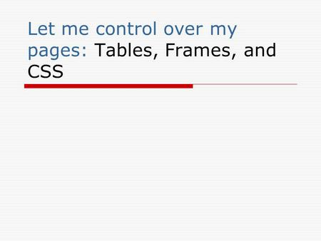 Let me control over my pages: Tables, Frames, and CSS.