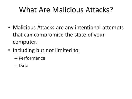 What Are Malicious Attacks? Malicious Attacks are any intentional attempts that can compromise the state of your computer. Including but not limited to: