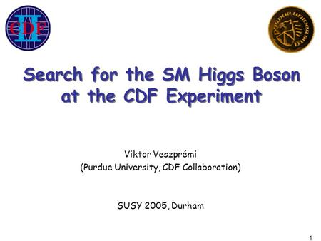 1 Viktor Veszprémi (Purdue University, CDF Collaboration) SUSY 2005, Durham Search for the SM Higgs Boson at the CDF Experiment Search for the SM Higgs.