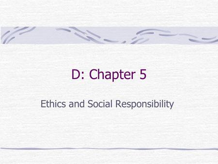 D: Chapter 5 Ethics and Social Responsibility. Ethics The code of moral principles and values that govern the behaviors of a person or group with respect.