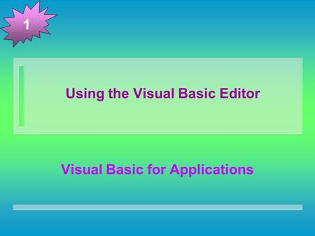 Using the Visual Basic Editor Visual Basic for Applications 1.