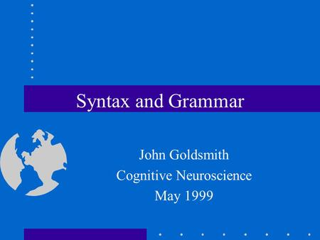 Syntax and Grammar John Goldsmith Cognitive Neuroscience May 1999.