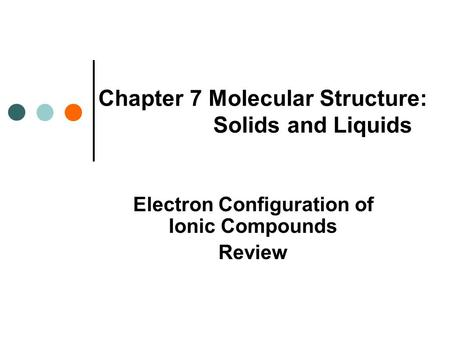 Chapter 7 Molecular Structure: Solids and Liquids Electron Configuration of Ionic Compounds Review.