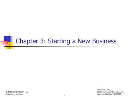 1 ENTREPRENEURSHIP, 4/e By Lambing and Kuehl PRENTICE HALL ©2007 by Pearson Education, Inc. Upper Saddle River, NJ 07458 Chapter 3: Starting a New Business.