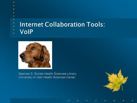 Internet Collaboration Tools: VoIP Spencer S. Eccles Health Sciences Library University of Utah Health Sciences Center.
